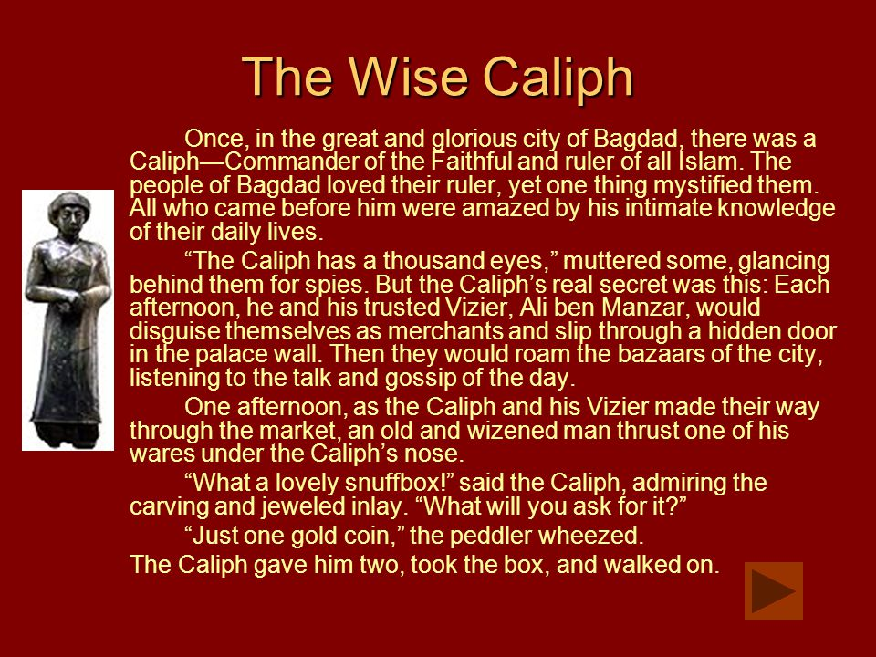 The Wise Caliph Once, in the great and glorious city of Bagdad, there was a Caliph—Commander of the Faithful and ruler of all Islam. The people of Bag