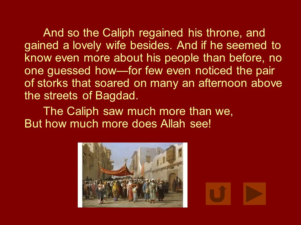 And so the Caliph regained his throne, and gained a lovely wife besides. And if he seemed to know even more about his people than before, no one guess