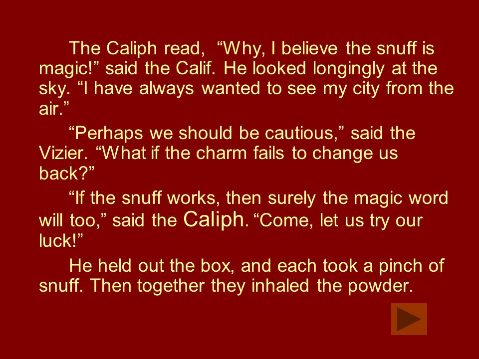 "The Caliph read, ""Why, I believe the snuff is magic!"" said the Calif. He looked longingly at the sky. ""I have always wanted to see my city from the ai"