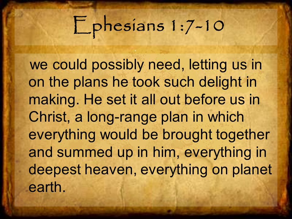 Ephesians 1:7-10 we could possibly need, letting us in on the plans he took such delight in making.