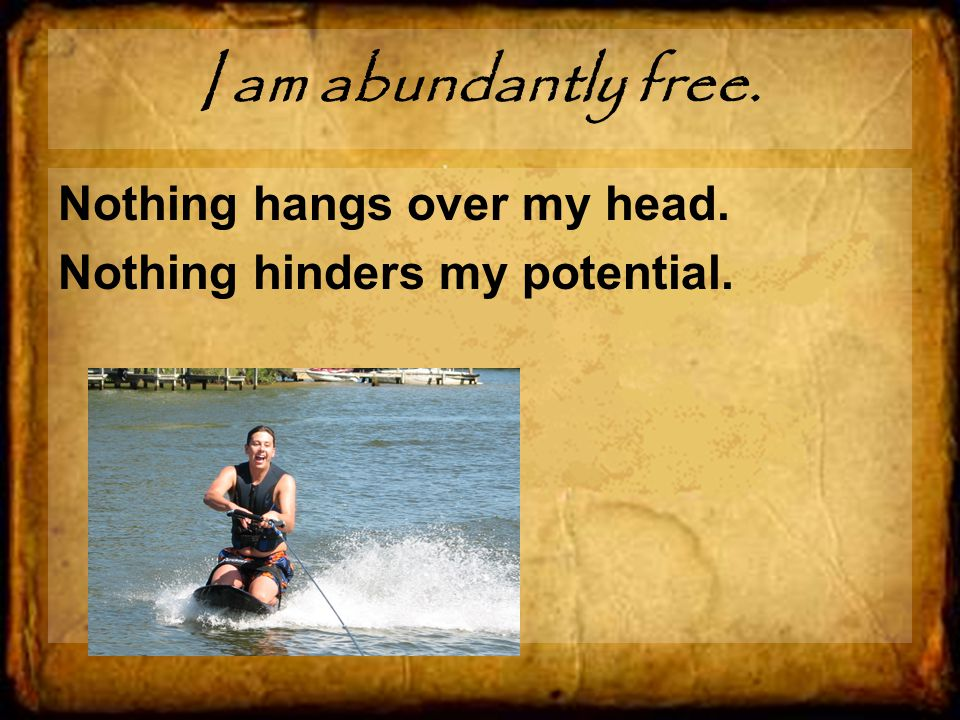 I am abundantly free. Nothing hangs over my head. Nothing hinders my potential.