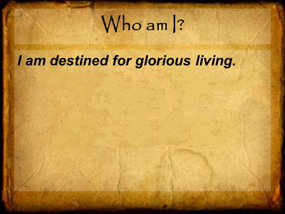 Who am I I am destined for glorious living.