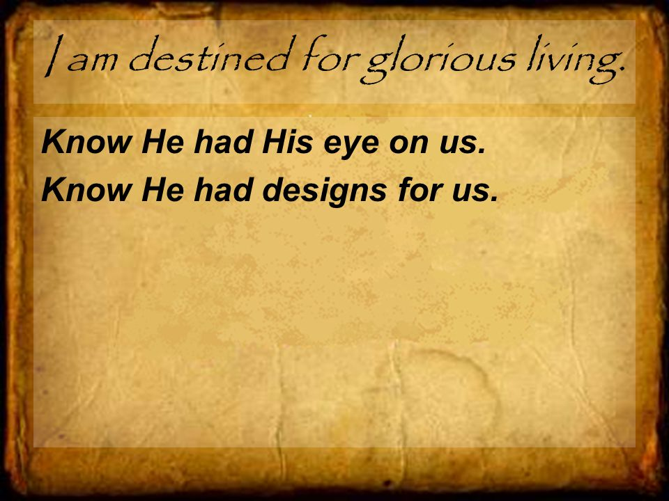 I am destined for glorious living. Know He had His eye on us. Know He had designs for us.