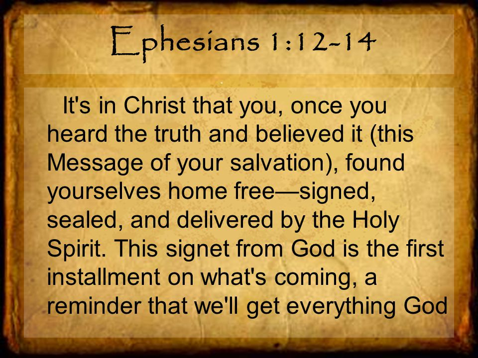 Ephesians 1:12-14 It s in Christ that you, once you heard the truth and believed it (this Message of your salvation), found yourselves home free—signed, sealed, and delivered by the Holy Spirit.