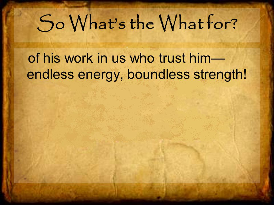 So What's the What for of his work in us who trust him— endless energy, boundless strength!
