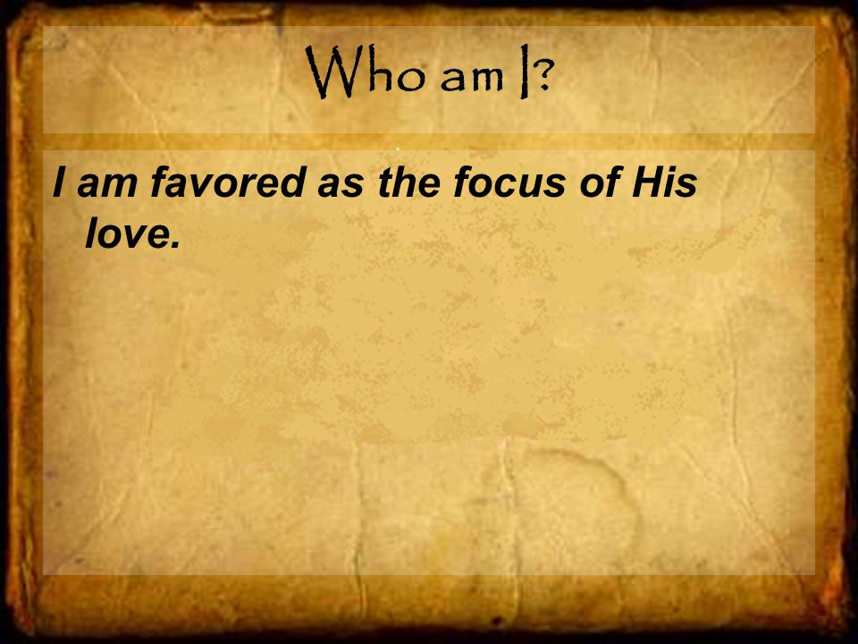 Who am I I am favored as the focus of His love.