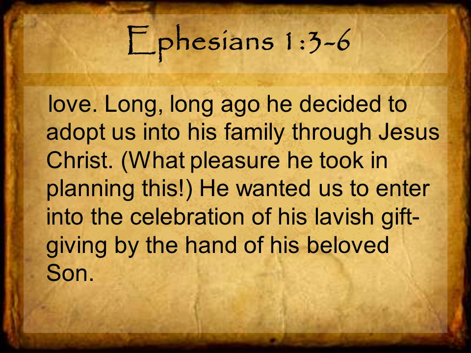 Ephesians 1:3-6 love. Long, long ago he decided to adopt us into his family through Jesus Christ.