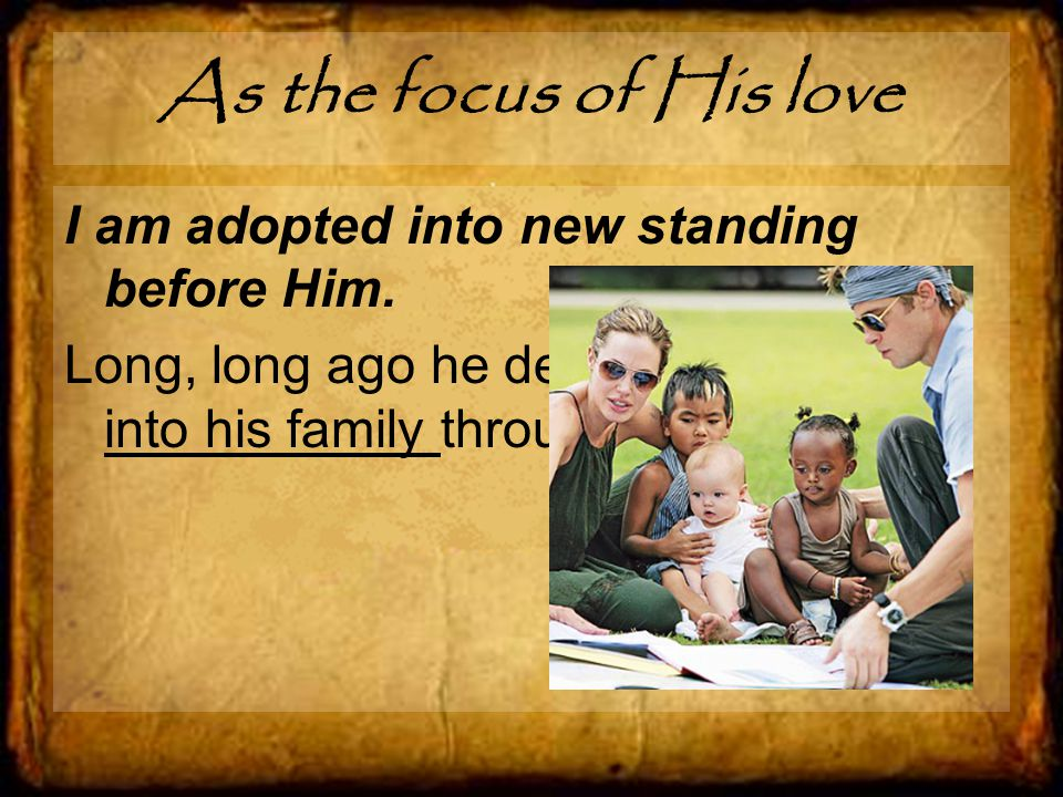 As the focus of His love I am adopted into new standing before Him.