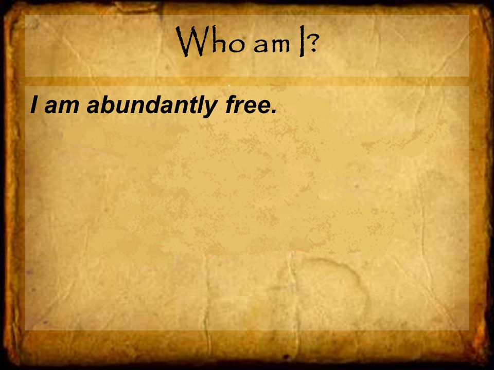 Who am I I am abundantly free.