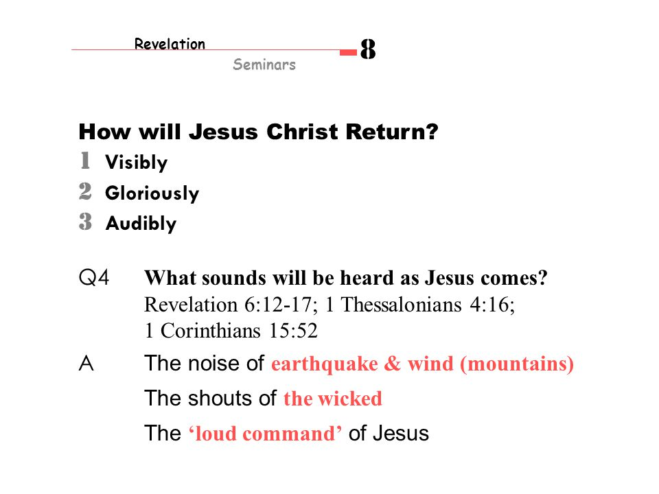How will Jesus Christ Return? 1 Visibly 2 Gloriously 3 Audibly Q4 What sounds will be heard as Jesus comes? Revelation 6:12-17; 1 Thessalonians 4:16;