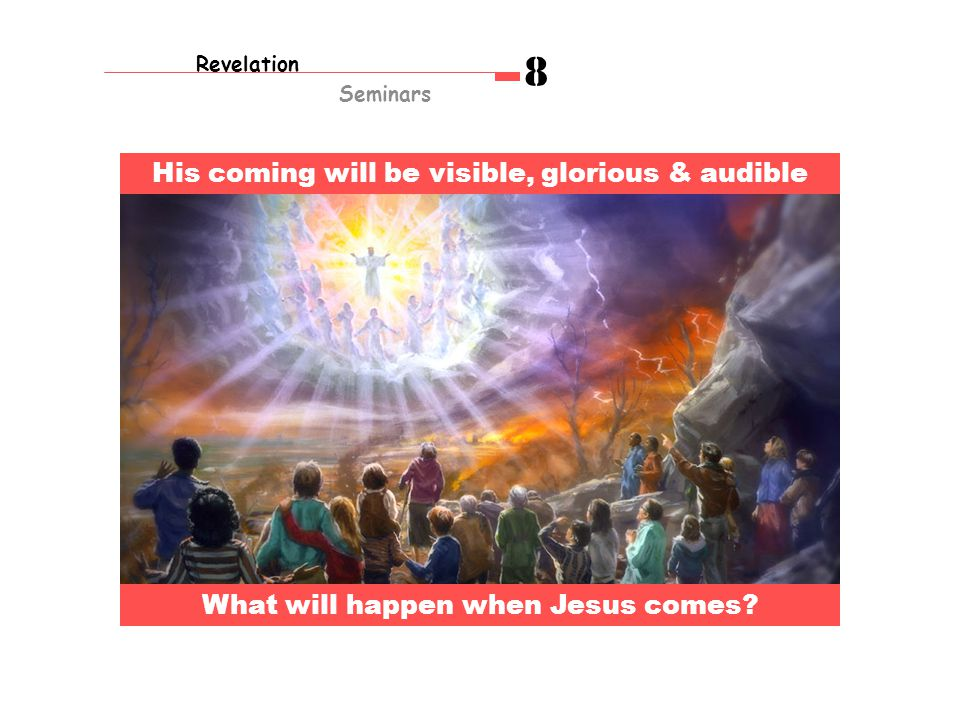 Revelation Seminars 8 His coming will be visible, glorious & audible What will happen when Jesus comes