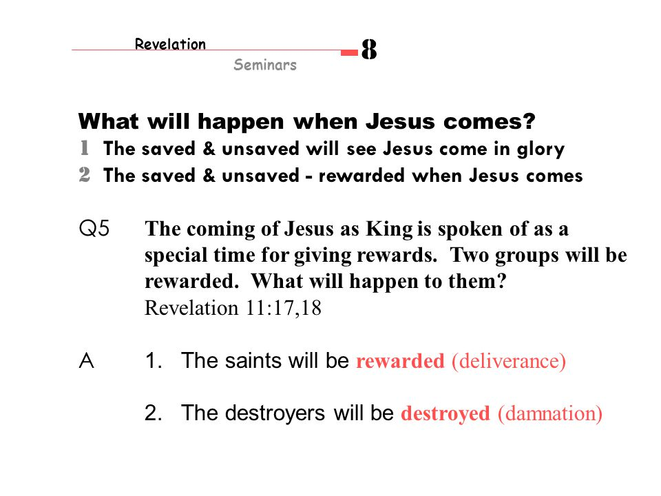 1 The saved & unsaved will see Jesus come in glory 2 The saved & unsaved - rewarded when Jesus comes Q5 The coming of Jesus as King is spoken of as a special time for giving rewards.