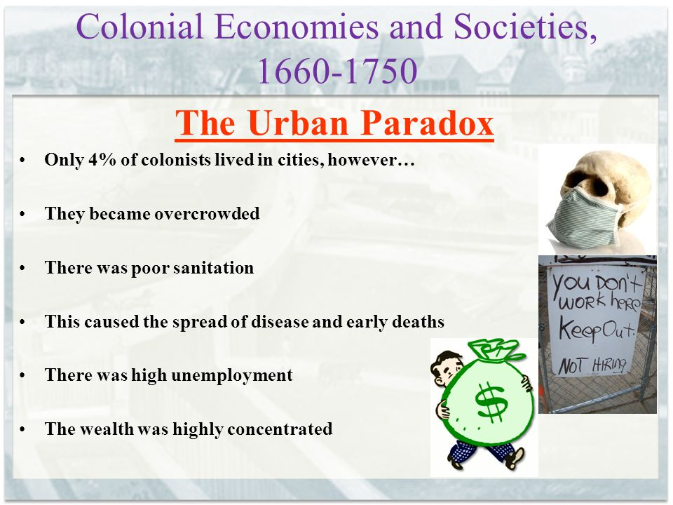 Colonial Economies and Societies, 1660-1750 The Urban Paradox Only 4% of colonists lived in cities, however… They became overcrowded There was poor sa