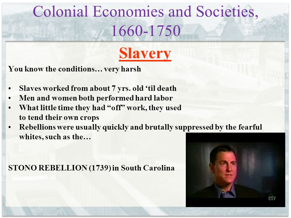 Colonial Economies and Societies, 1660-1750 Slavery You know the conditions… very harsh Slaves worked from about 7 yrs. old 'til death Men and women b