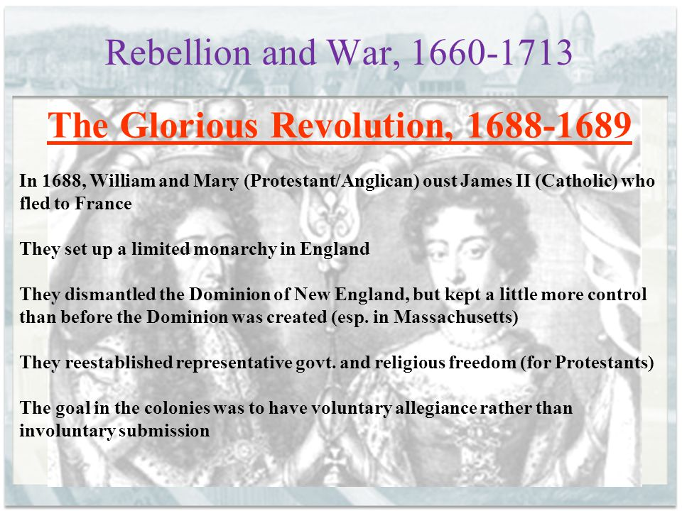 Rebellion and War, 1660-1713 The Glorious Revolution, 1688-1689 In 1688, William and Mary (Protestant/Anglican) oust James II (Catholic) who fled to F