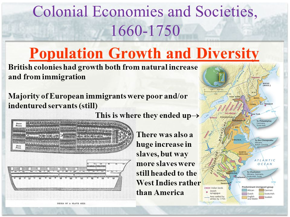 Colonial Economies and Societies, 1660-1750 Population Growth and Diversity British colonies had growth both from natural increase and from immigratio