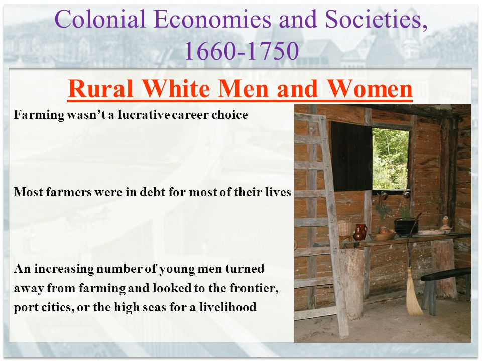 Colonial Economies and Societies, 1660-1750 Rural White Men and Women Farming wasn't a lucrative career choice Most farmers were in debt for most of t
