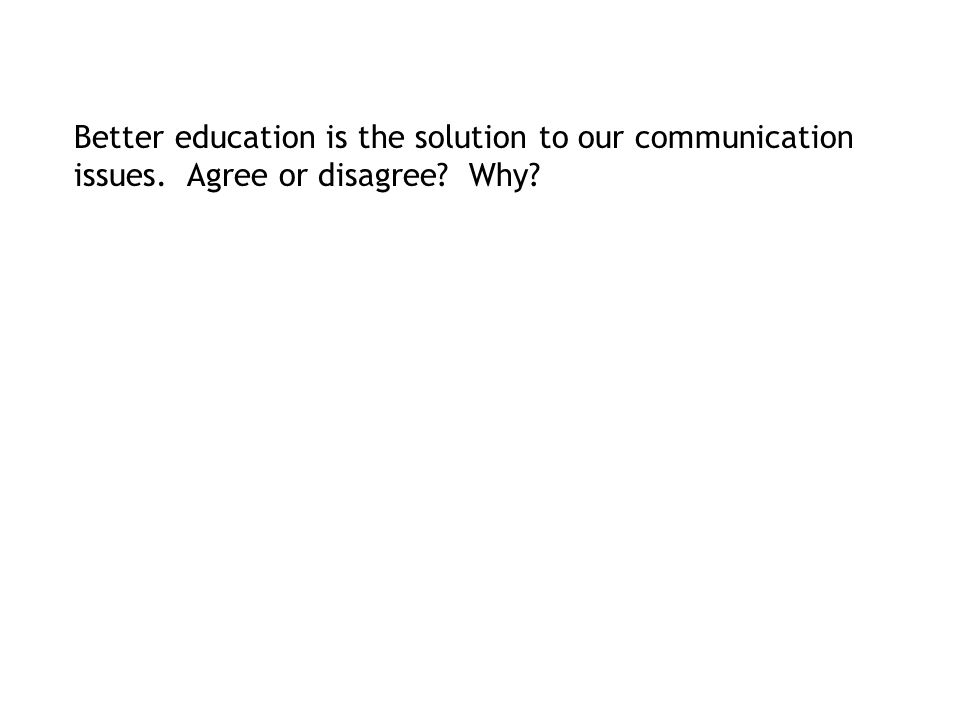 Better education is the solution to our communication issues. Agree or disagree Why