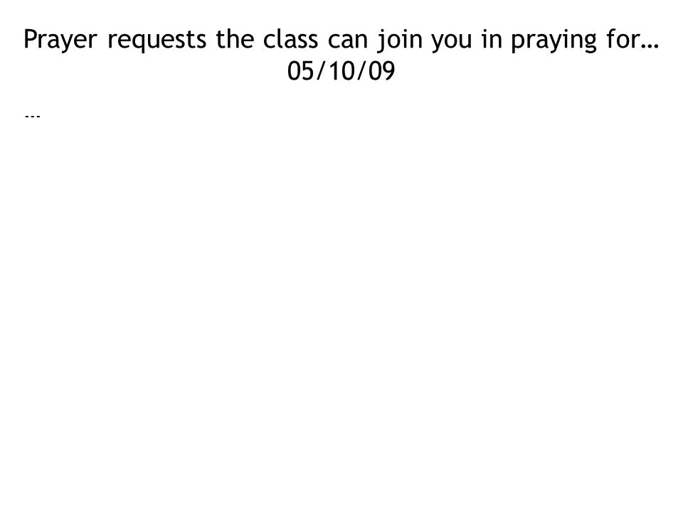 Prayer requests the class can join you in praying for… 05/10/09 ---