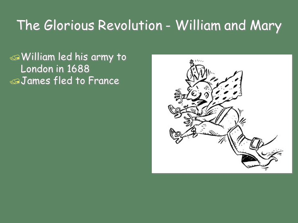The Glorious Revolution - William and Mary / William led his army to London in 1688 / James fled to France / William led his army to London in 1688 / James fled to France