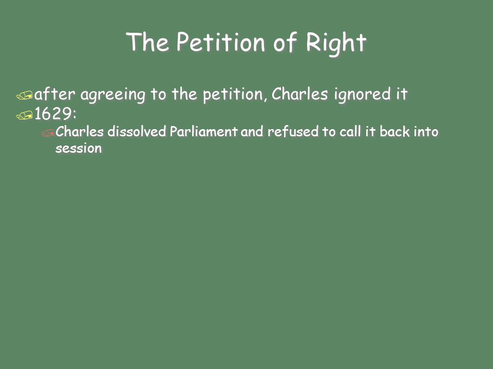 The Petition of Right / after agreeing to the petition, Charles ignored it / 1629: / Charles dissolved Parliament and refused to call it back into session / after agreeing to the petition, Charles ignored it / 1629: / Charles dissolved Parliament and refused to call it back into session