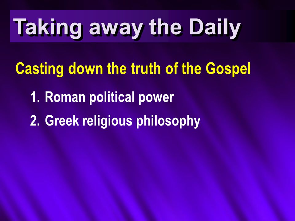 Taking away the Daily Casting down the truth of the Gospel 1.Roman political power 2.Greek religious philosophy