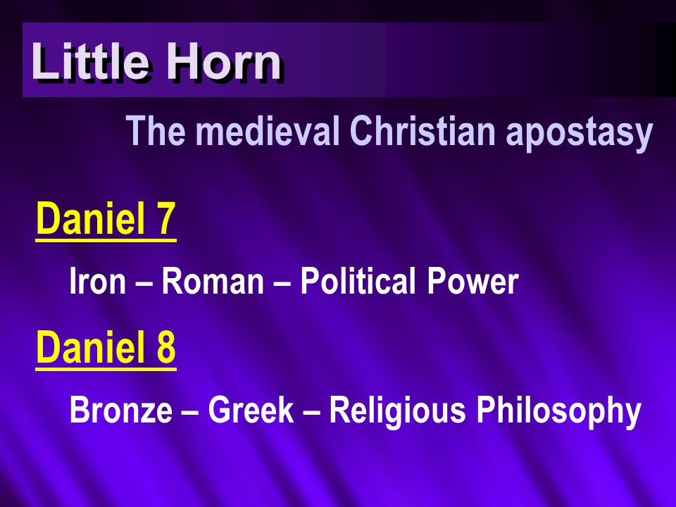 Little Horn The medieval Christian apostasy Daniel 7 Iron – Roman – Political Power Daniel 8 Bronze – Greek – Religious Philosophy