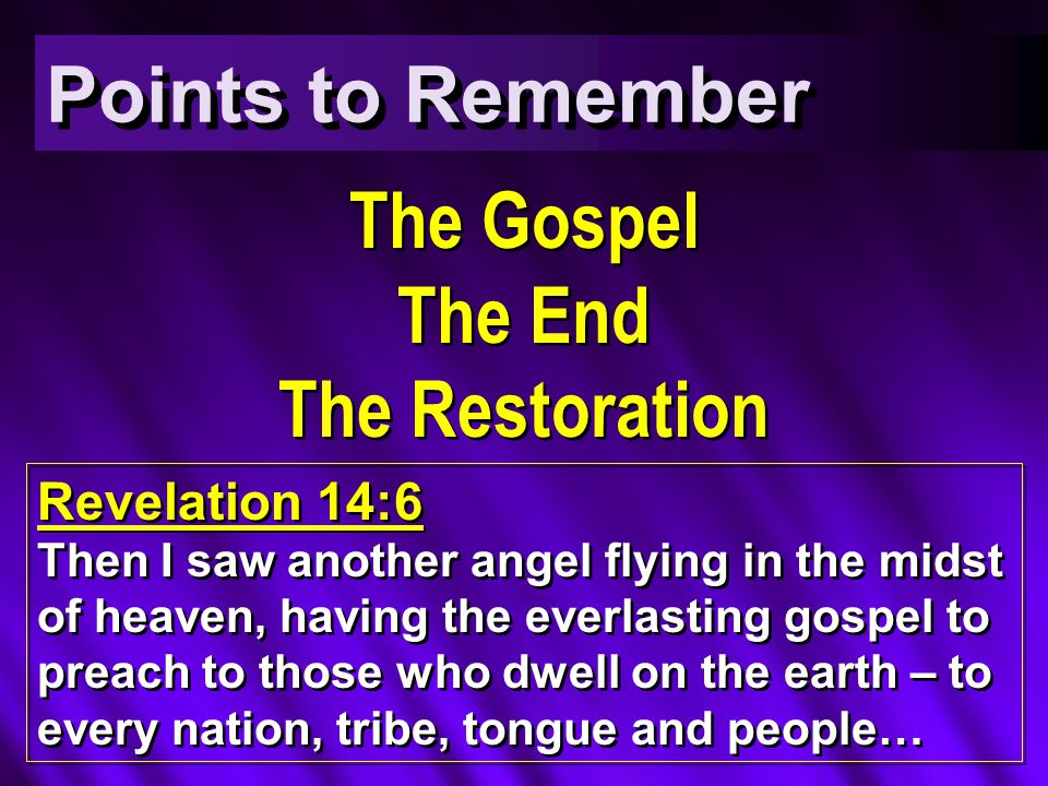 The Gospel The End The Restoration The Gospel The End The Restoration Points to Remember Revelation 14:6 Then I saw another angel flying in the midst of heaven, having the everlasting gospel to preach to those who dwell on the earth – to every nation, tribe, tongue and people…