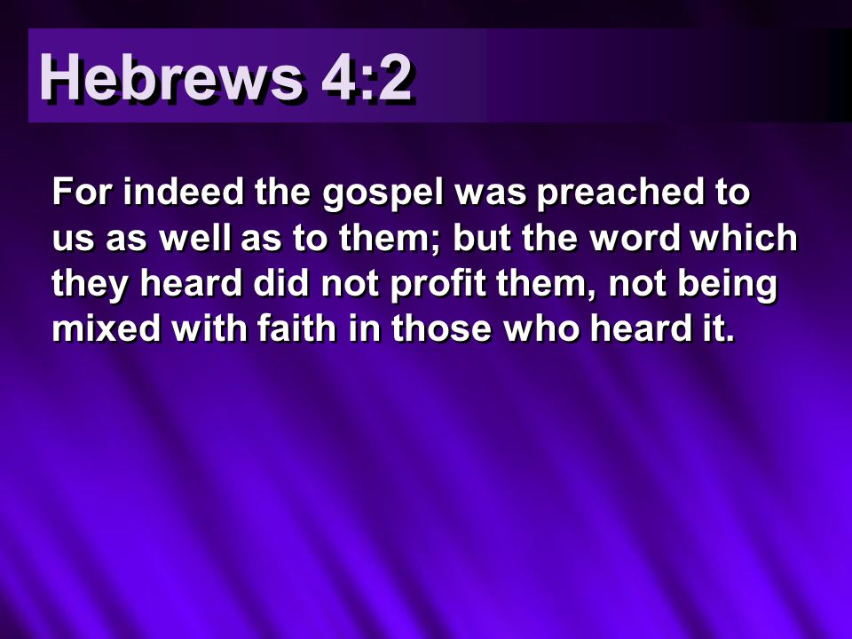 For indeed the gospel was preached to us as well as to them; but the word which they heard did not profit them, not being mixed with faith in those who heard it.