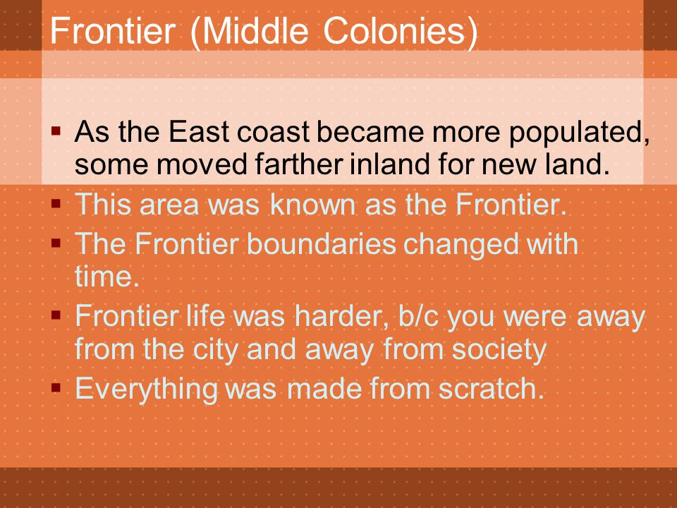 Frontier (Middle Colonies)  As the East coast became more populated, some moved farther inland for new land.