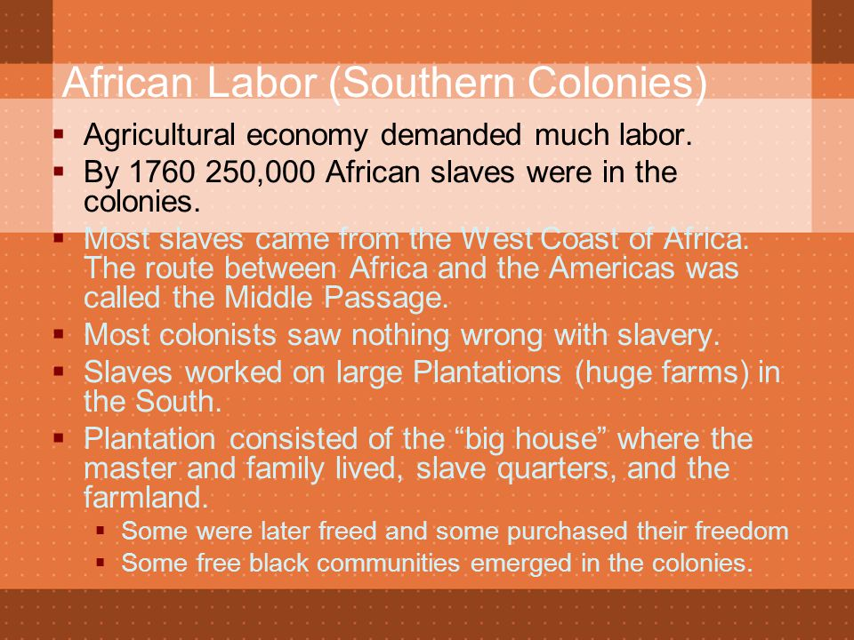 African Labor (Southern Colonies)  Agricultural economy demanded much labor.