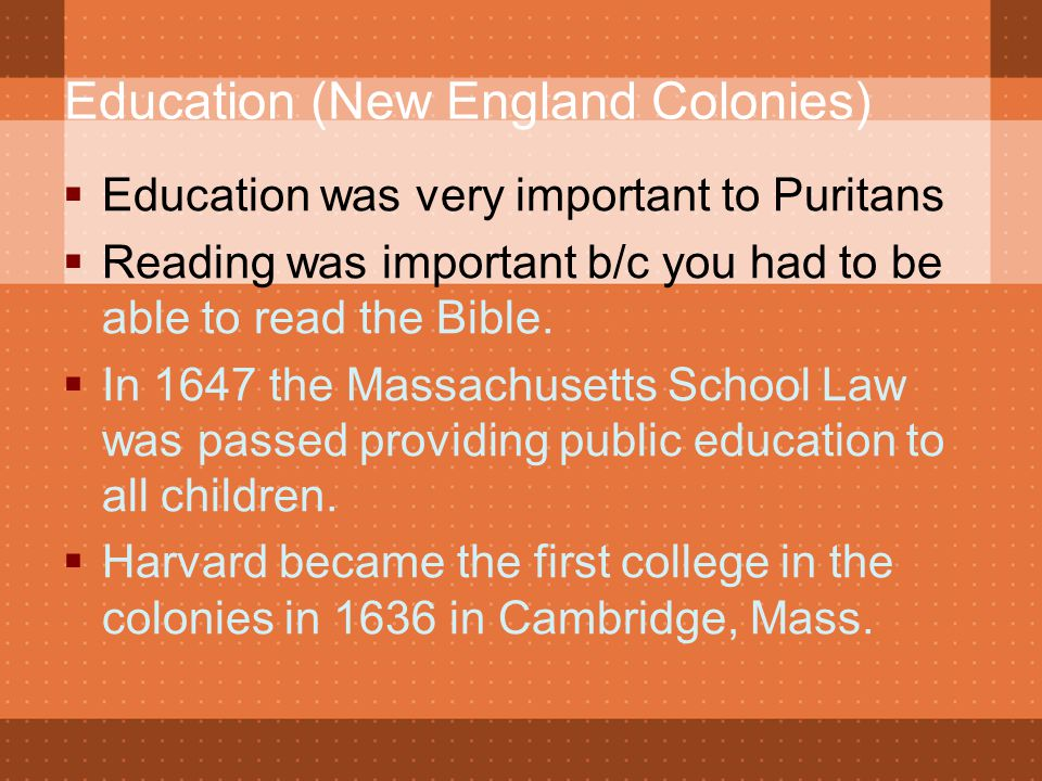 Education (New England Colonies)  Education was very important to Puritans  Reading was important b/c you had to be able to read the Bible.