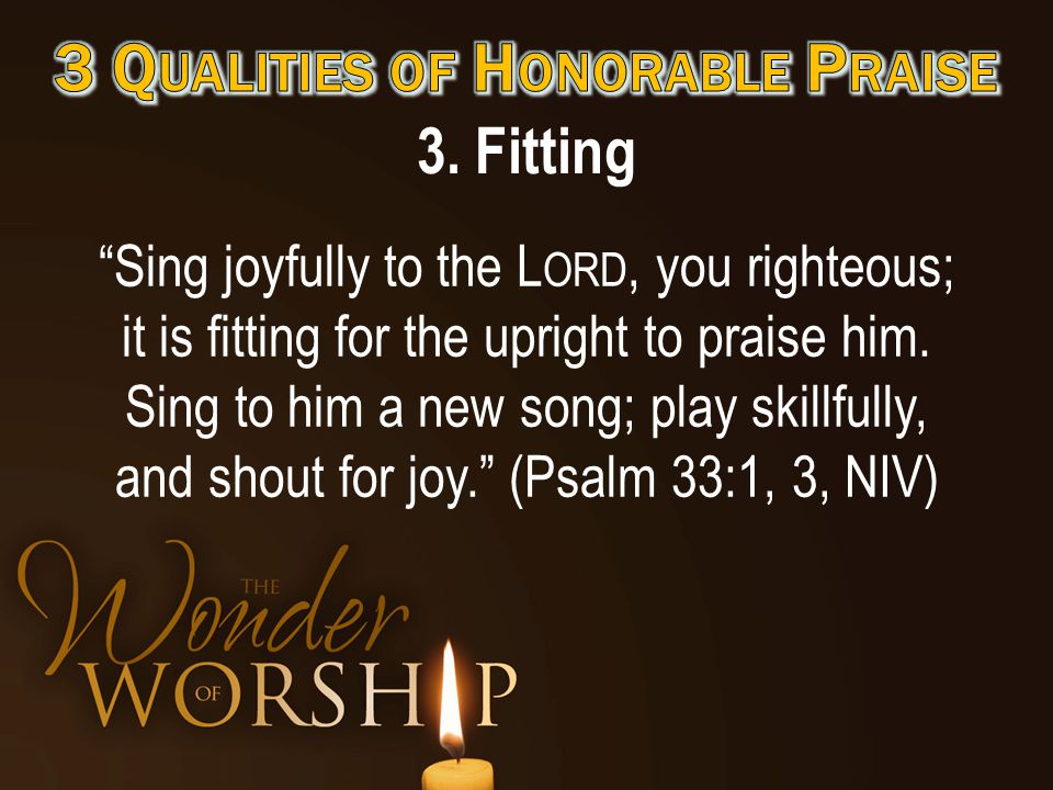 3. Fitting Sing joyfully to the L ORD, you righteous; it is fitting for the upright to praise him.
