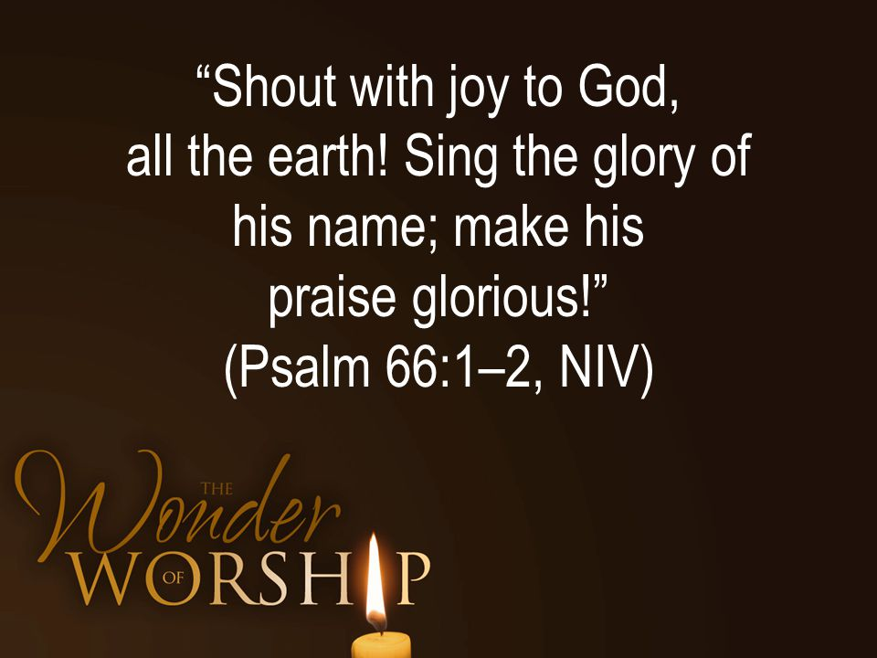 Shout with joy to God, all the earth.