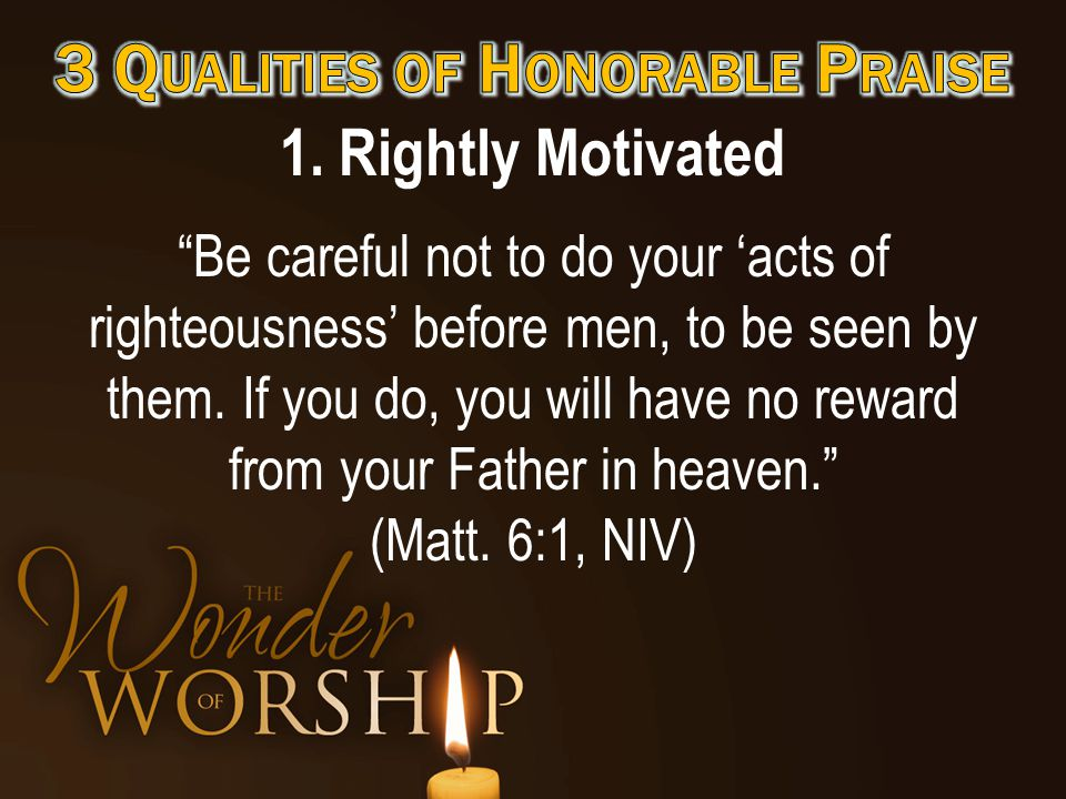 """1. Rightly Motivated """"Be careful not to do your 'acts of righteousness' before men, to be seen by them. If you do, you will have no reward from your F"""