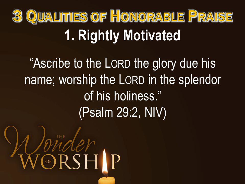 """1. Rightly Motivated """"Ascribe to the L ORD the glory due his name; worship the L ORD in the splendor of his holiness."""" (Psalm 29:2, NIV)"""