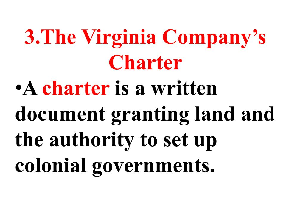 3.The Virginia Company's Charter A charter is a written document granting land and the authority to set up colonial governments.