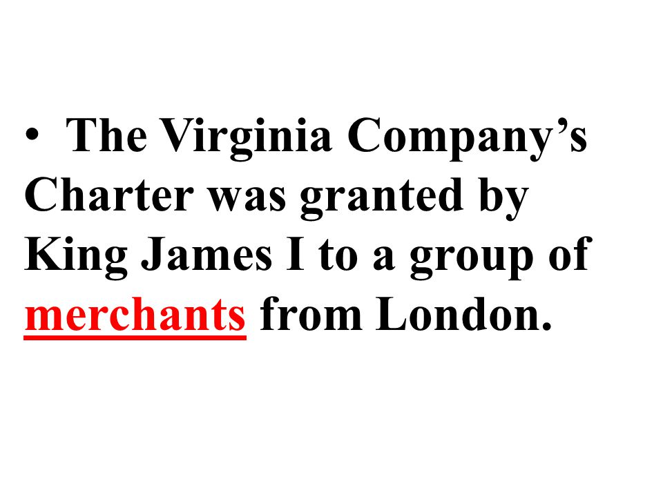 The Virginia Company's Charter was granted by King James I to a group of merchants from London.
