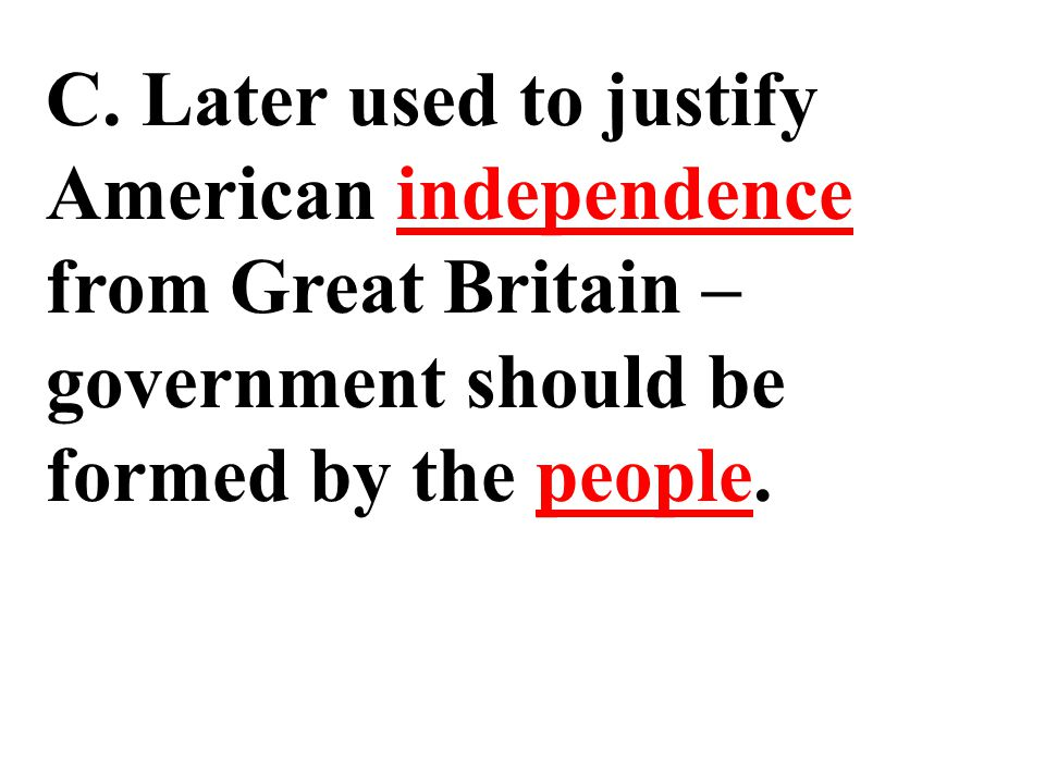 C. Later used to justify American independence from Great Britain – government should be formed by the people.