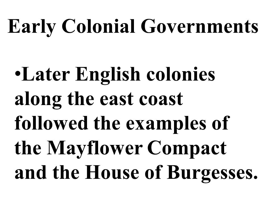 Early Colonial Governments Later English colonies along the east coast followed the examples of the Mayflower Compact and the House of Burgesses.