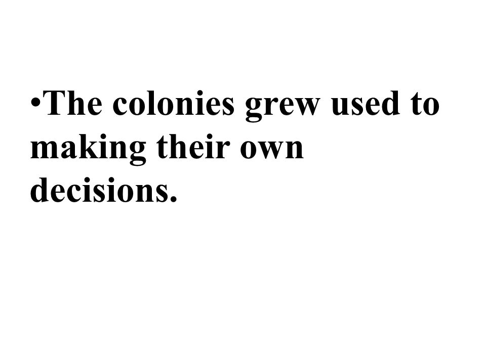 The colonies grew used to making their own decisions.