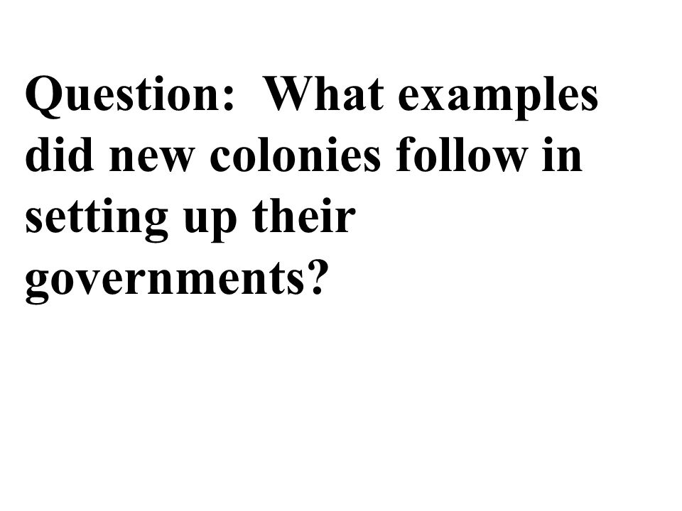 Question: What examples did new colonies follow in setting up their governments