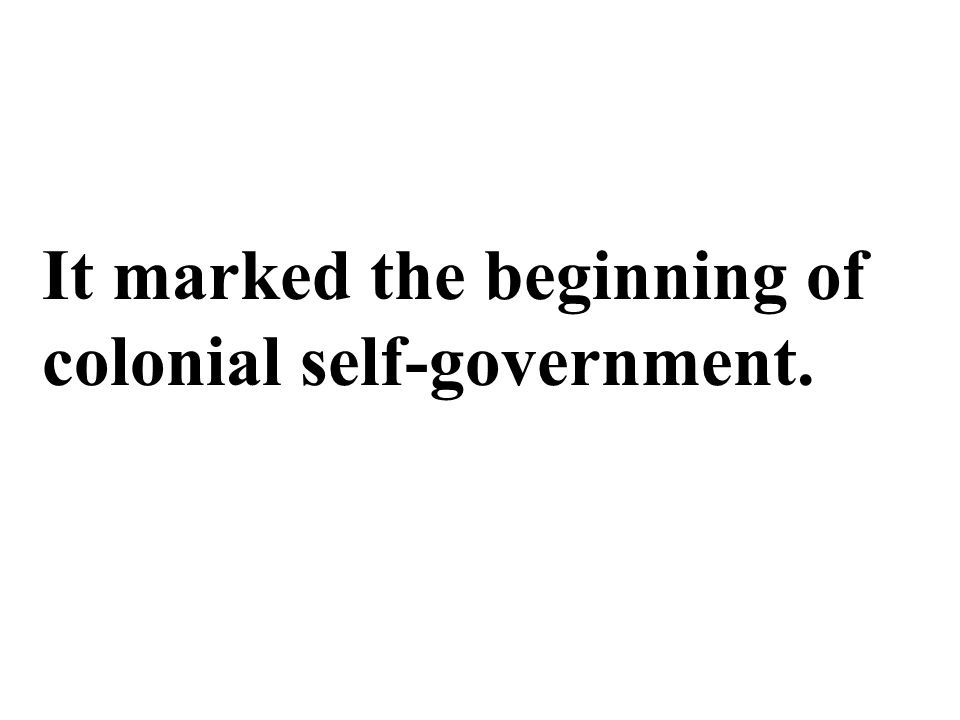 It marked the beginning of colonial self-government.
