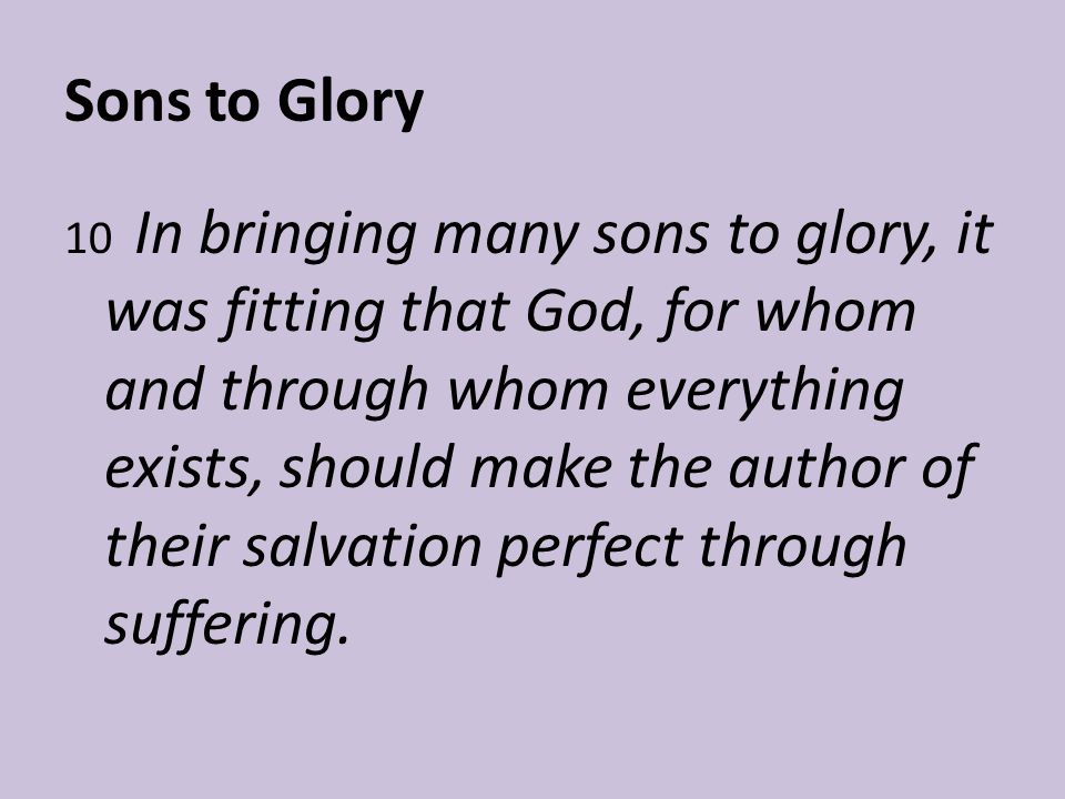 Sons to Glory 10 In bringing many sons to glory, it was fitting that God, for whom and through whom everything exists, should make the author of their salvation perfect through suffering.