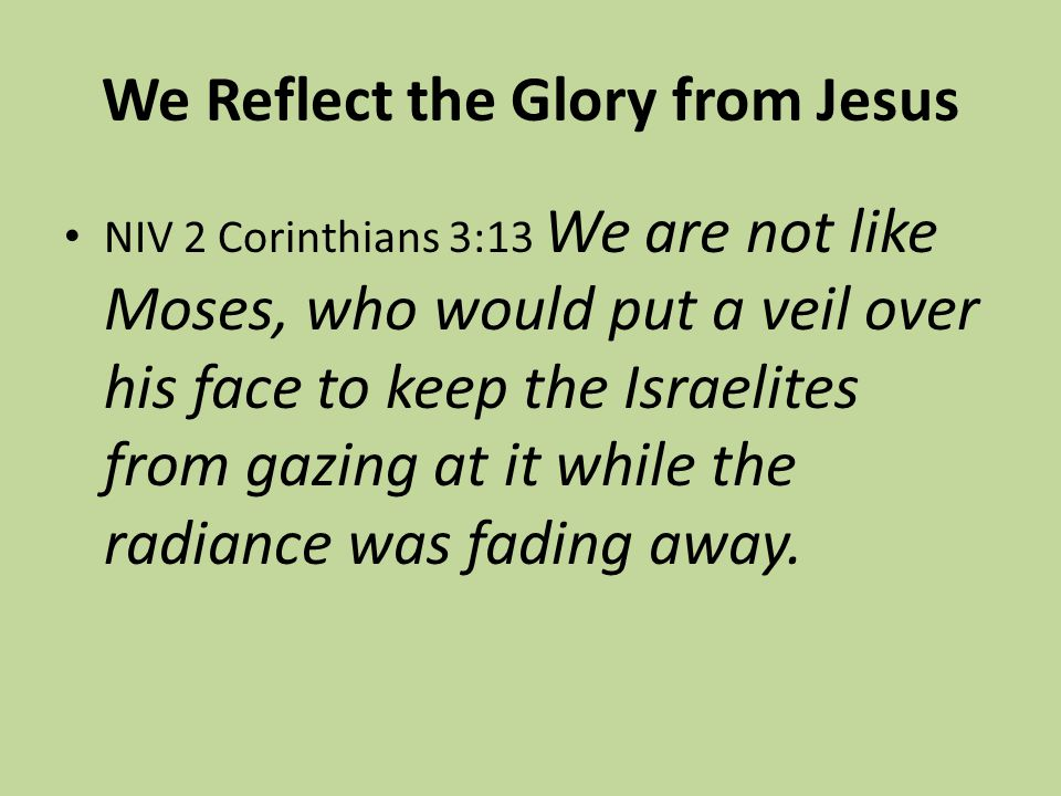 We Reflect the Glory from Jesus NIV 2 Corinthians 3:13 We are not like Moses, who would put a veil over his face to keep the Israelites from gazing at it while the radiance was fading away.