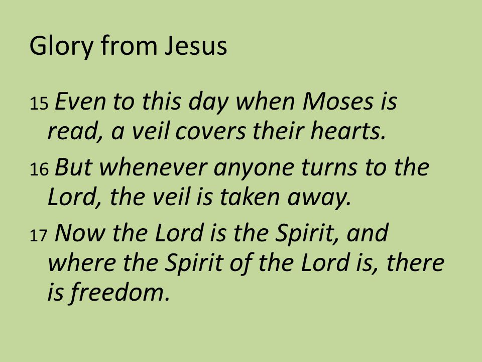 Glory from Jesus 15 Even to this day when Moses is read, a veil covers their hearts.