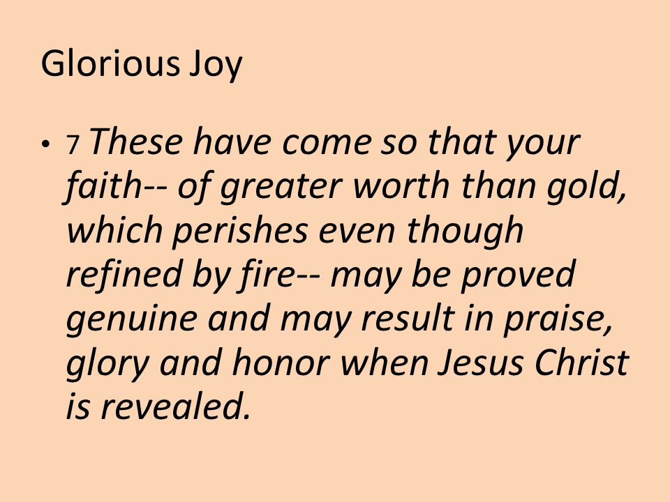 Glorious Joy 7 These have come so that your faith-- of greater worth than gold, which perishes even though refined by fire-- may be proved genuine and may result in praise, glory and honor when Jesus Christ is revealed.