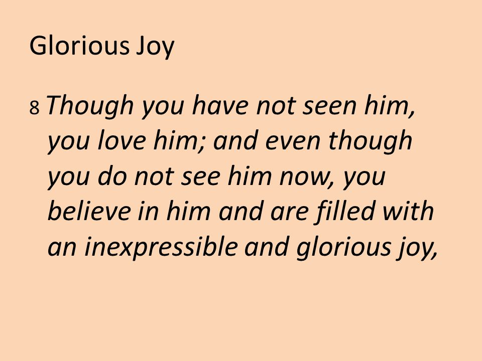 Glorious Joy 8 Though you have not seen him, you love him; and even though you do not see him now, you believe in him and are filled with an inexpressible and glorious joy,