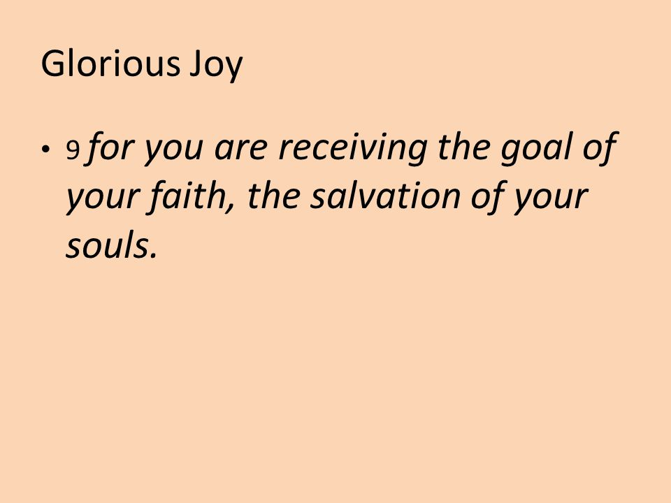 Glorious Joy 9 for you are receiving the goal of your faith, the salvation of your souls.