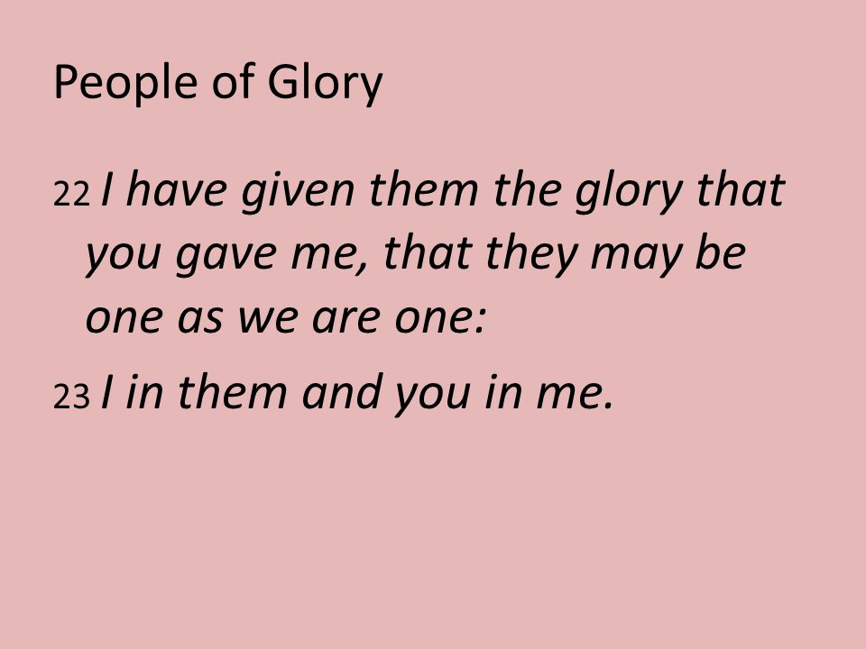 People of Glory 22 I have given them the glory that you gave me, that they may be one as we are one: 23 I in them and you in me.